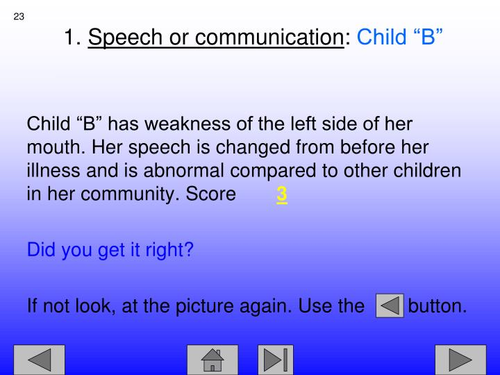 "Child ""B"" has weakness of the left side of her mouth. Her speech is changed from before her illness and is abnormal compared to other children in her community. Score"