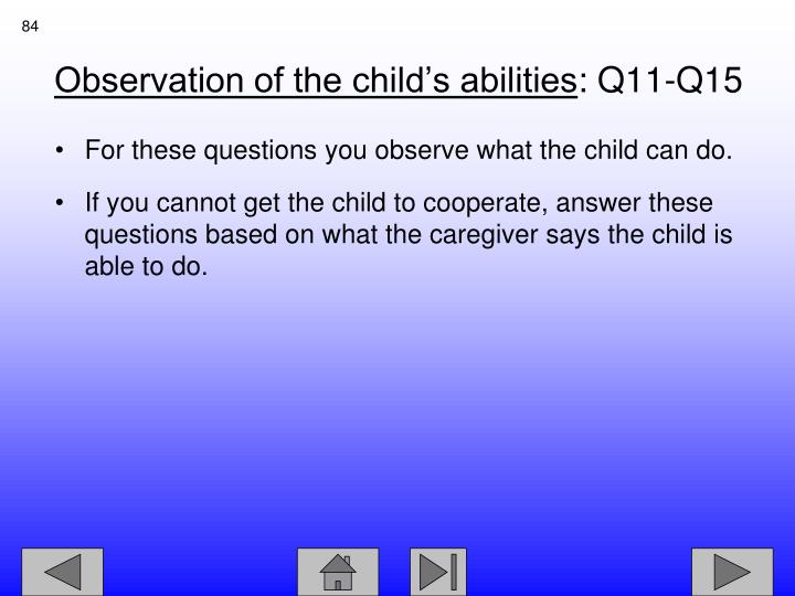 For these questions you observe what the child can do.