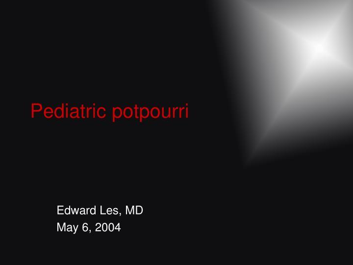 Pediatric potpourri