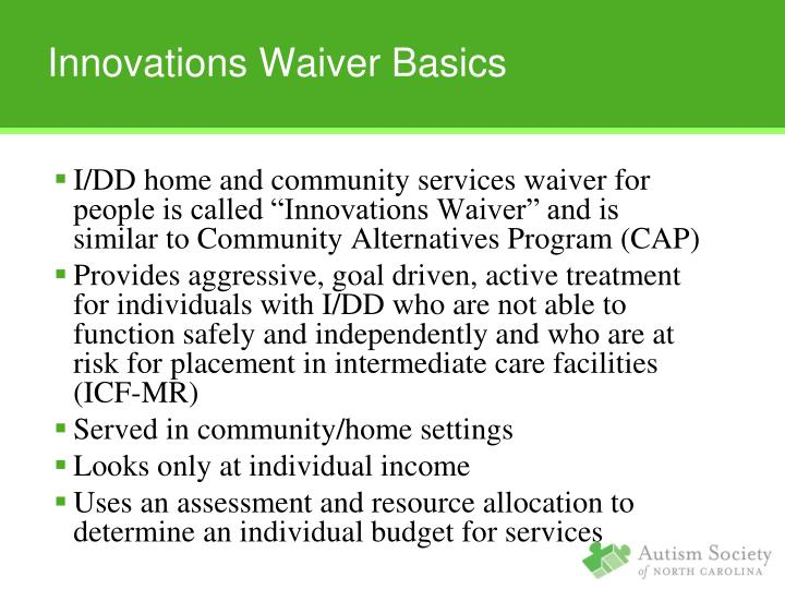 "I/DD home and community services waiver for people is called ""Innovations Waiver"" and is similar to Community Alternatives Program (CAP)"
