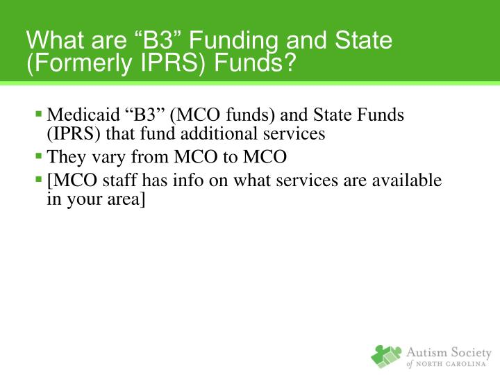 "Medicaid ""B3"" (MCO funds) and State Funds (IPRS) that fund additional services"