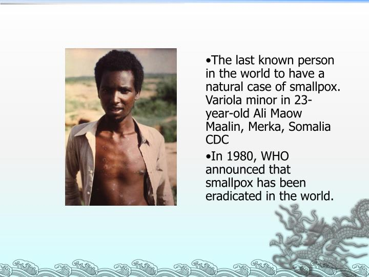 The last known person in the world to have a natural case of smallpox. Variola minor in 23-year-old Ali Maow Maalin, Merka, Somalia CDC