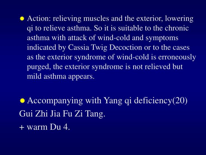 Action: relieving muscles and the exterior, lowering qi to relieve asthma. So it is suitable to the chronic asthma with attack of wind-cold and symptoms indicated by Cassia Twig Decoction or to the cases as the exterior syndrome of wind-cold is erroneously purged, the exterior syndrome is not relieved but mild asthma appears.