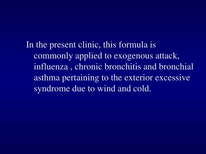 In the present clinic, this formula is commonly applied to exogenous attack, influenza , chronic bronchitis and bronchial asthma pertaining to the exterior excessive syndrome due to wind and cold.