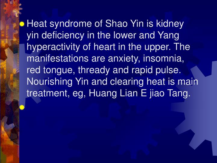 Heat syndrome of Shao Yin is kidney yin deficiency in the lower and Yang hyperactivity of heart in the upper. The manifestations are anxiety, insomnia, red tongue, thready and rapid pulse. Nourishing Yin and clearing heat is main treatment, eg, Huang Lian E jiao Tang.