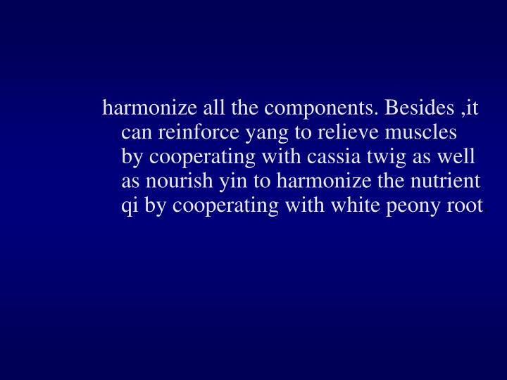 harmonize all the components. Besides ,it can reinforce yang to relieve muscles by cooperating with cassia twig as well as nourish yin to harmonize the nutrient qi by cooperating with white peony root