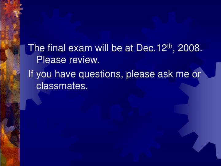 The final exam will be at Dec.12