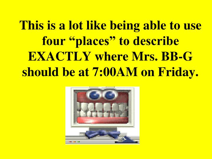 """This is a lot like being able to use four """"places"""" to describe EXACTLY where Mrs. BB-G should be at 7:00AM on Friday."""