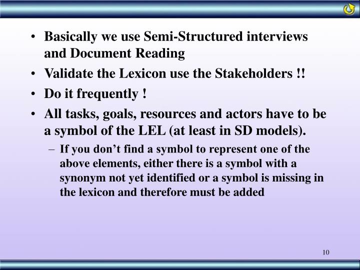 Basically we use Semi-Structured interviews and Document Reading