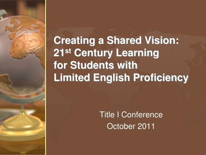 creating a shared vision 21 st century learning for students with limited english proficiency n.