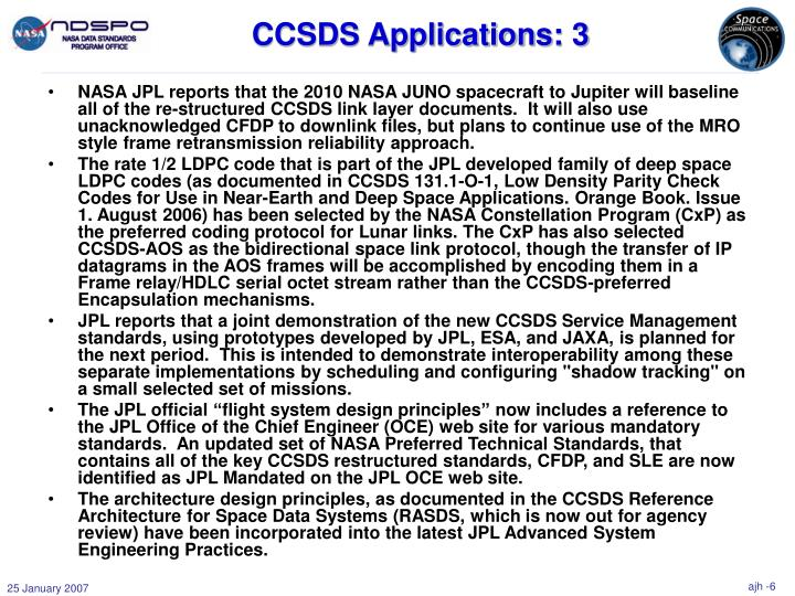 NASA JPL reports that the 2010 NASA JUNO spacecraft to Jupiter will baseline all of the re-structured CCSDS link layer documents.  It will also use unacknowledged CFDP to downlink files, but plans to continue use of the MRO style frame retransmission reliability approach.