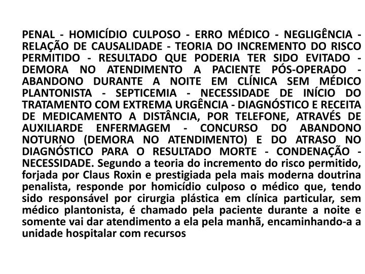 PENAL - HOMICÍDIO CULPOSO - ERRO MÉDICO - NEGLIGÊNCIA - RELAÇÃO DE CAUSALIDADE - TEORIA DO INCREMENTO DO RISCO PERMITIDO - RESULTADO QUE PODERIA TER SIDO EVITADO - DEMORA NO ATENDIMENTO A PACIENTE PÓS-OPERADO - ABANDONO DURANTE A NOITE EM CLÍNICA SEM MÉDICO PLANTONISTA - SEPTICEMIA - NECESSIDADE DE INÍCIO DO TRATAMENTO COM EXTREMA URGÊNCIA - DIAGNÓSTICO E RECEITA DE MEDICAMENTO A DISTÂNCIA, POR TELEFONE, ATRAVÉS DE AUXILIARDE ENFERMAGEM - CONCURSO DO ABANDONO NOTURNO (DEMORA NO ATENDIMENTO) E DO ATRASO NO DIAGNÓSTICO PARA O RESULTADO MORTE - CONDENAÇÃO - NECESSIDADE. Segundo a teoria do incremento do risco permitido, forjada por Claus Roxin e prestigiada pela mais moderna doutrina penalista, responde por homicídio culposo o médico que, tendo sido responsável por cirurgia plástica em clínica particular, sem médico plantonista, é chamado pela paciente durante a noite e somente vai dar atendimento a ela pela manhã, encaminhando-a a unidade hospitalar com recursos