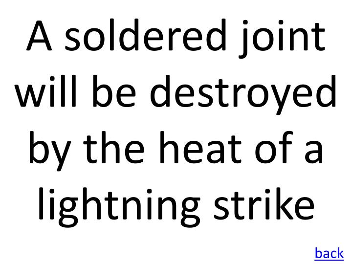 A soldered joint will be destroyed by the heat of a lightning strike