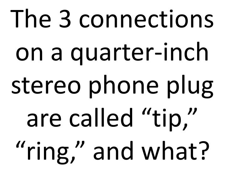 """The 3 connections on a quarter-inch stereo phone plug are called """"tip,"""" """"ring,"""" and what?"""