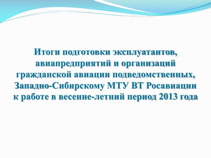 Итоги подготовки эксплуатантов, авиапредприятий и организаций гражданской авиации подведомственных, Западно-Сибирскому МТУ ВТ Росавиации к работе в весенне-летний период 2013 года