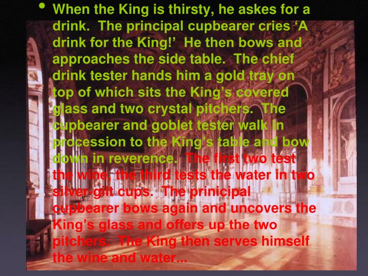When the King is thirsty, he askes for a drink.  The principal cupbearer cries 'A drink for the King!'  He then bows and approaches the side table.  The chief drink tester hands him a gold tray on top of which sits the King's covered glass and two crystal pitchers.  The cupbearer and goblet tester walk in procession to the King's table and bow down in reverence.
