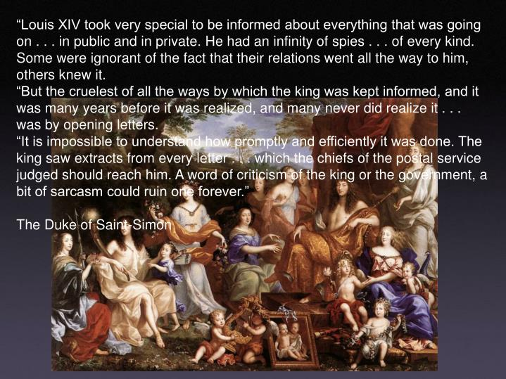 """""""Louis XIV took very special to be informed about everything that was going on . . . in public and in private. He had an infinity of spies . . . of every kind. Some were ignorant of the fact that their relations went all the way to him, others knew it."""