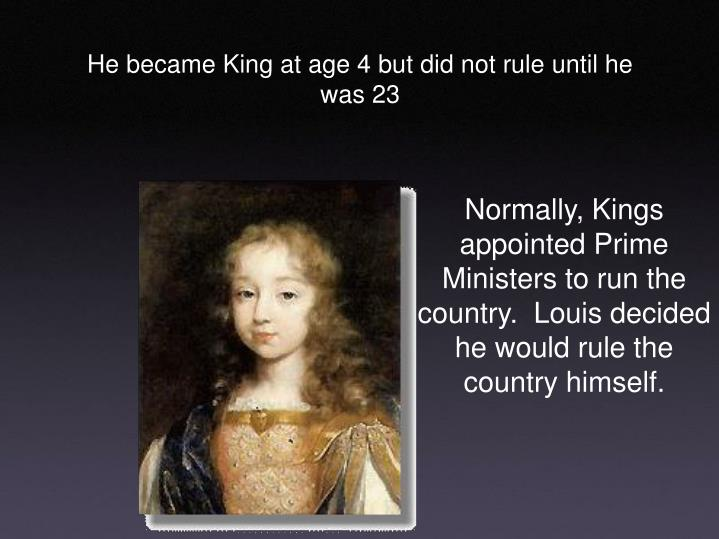 Normally, Kings appointed Prime Ministers to run the country.  Louis decided he would rule the count...