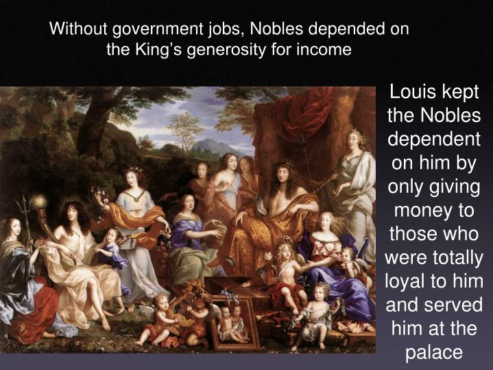 Louis kept the Nobles dependent on him by only giving money to those who were totally loyal to him and served him at the palace