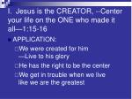 i jesus is the creator center your life on the one who made it all 1 15 16