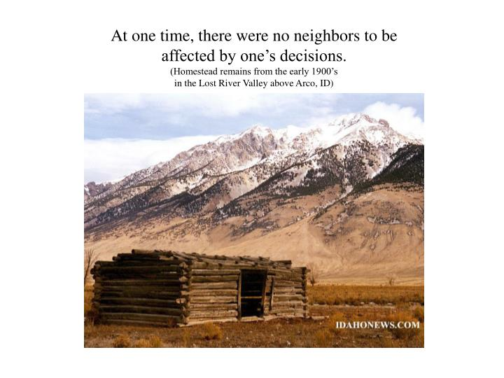 At one time, there were no neighbors to be affected by one's decisions.