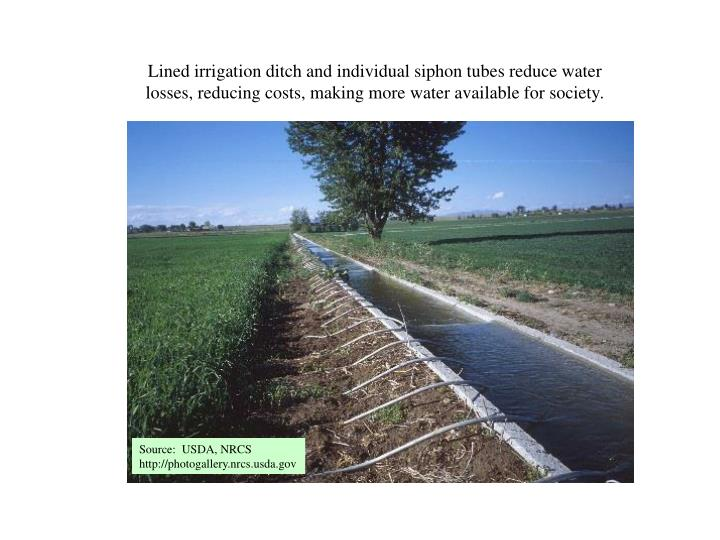Lined irrigation ditch and individual siphon tubes reduce water losses, reducing costs, making more water available for society.
