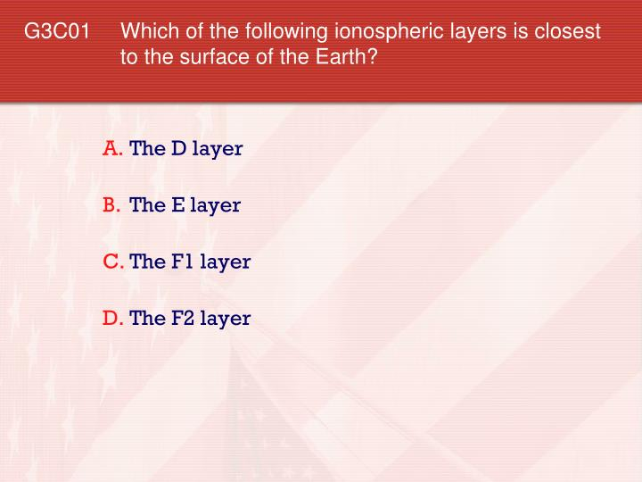 G3C01 Which of the following ionospheric layers is closest to the surface of the Earth?