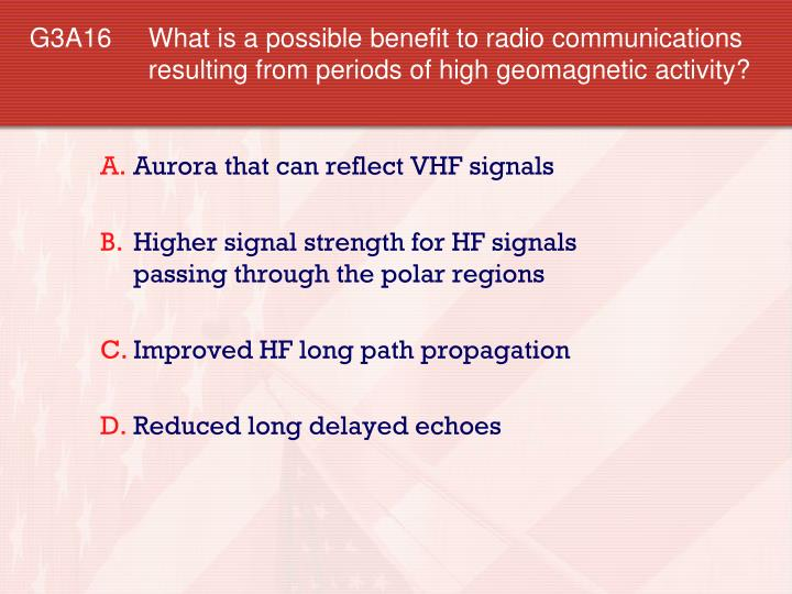 G3A16 What is a possible benefit to radio communications resulting from periods of high geomagnetic activity?