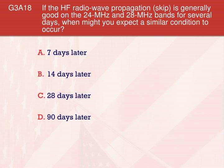 G3A18 If the HF radio-wave propagation (skip) is generally good on the 24-MHz and 28-MHz bands for several days, when might you expect a similar condition to occur?