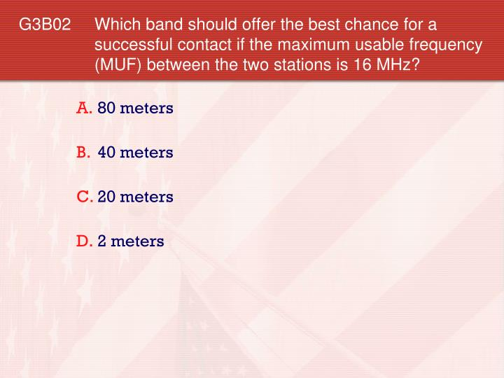 G3B02 Which band should offer the best chance for a successful contact if the maximum usable frequency (MUF) between the two stations is 16 MHz?