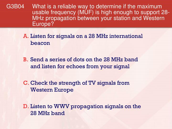G3B04 What is a reliable way to determine if the maximum usable frequency (MUF) is high enough to support 28-MHz propagation between your station and Western Europe?