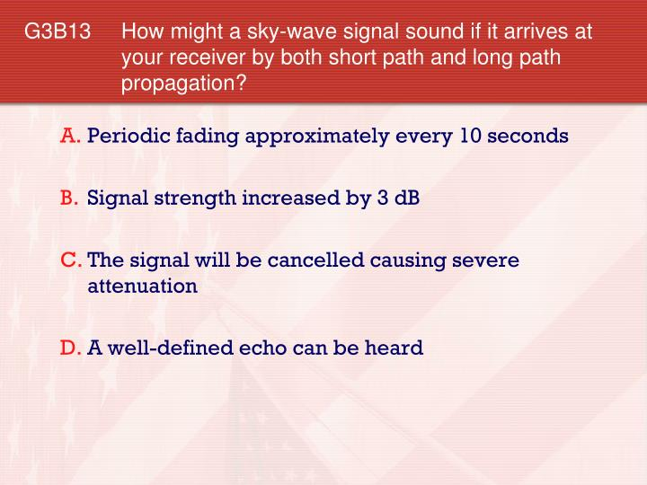 G3B13 How might a sky-wave signal sound if it arrives at your receiver by both short path and long path propagation?