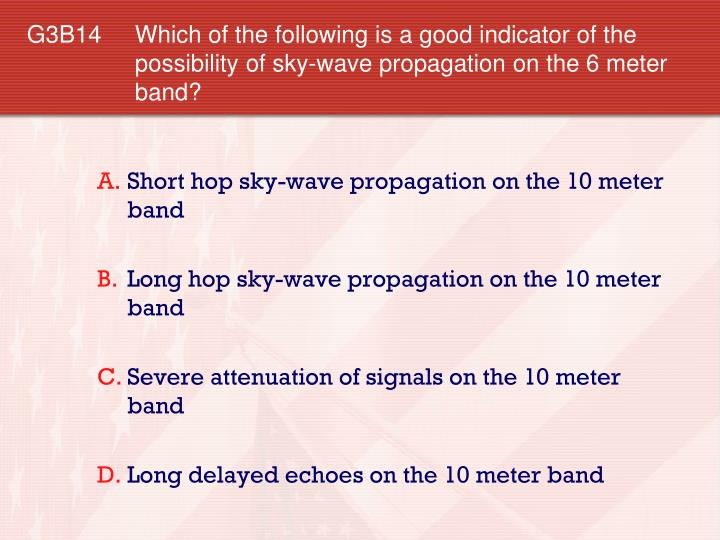 G3B14 Which of the following is a good indicator of the possibility of sky-wave propagation on the 6 meter band?