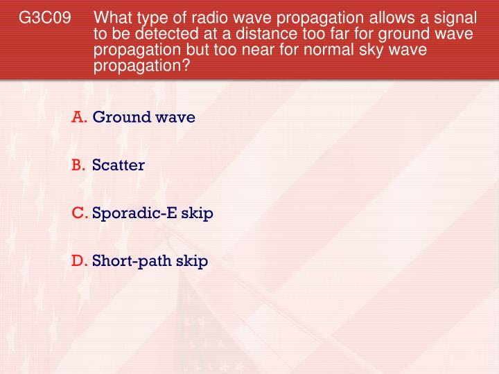 G3C09 What type of radio wave propagation allows a signal to be detected at a distance too far for ground wave propagation but too near for normal sky wave propagation?
