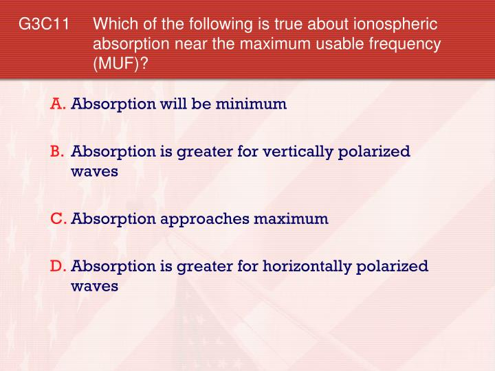 G3C11 Which of the following is true about ionospheric absorption near the maximum usable frequency (MUF)?