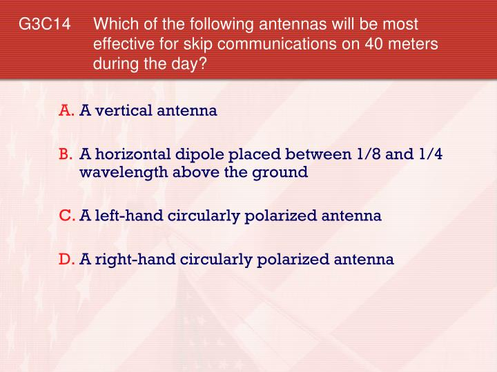 G3C14 Which of the following antennas will be most effective for skip communications on 40 meters during the day?