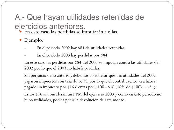 A.- Que hayan utilidades retenidas de ejercicios anteriores.