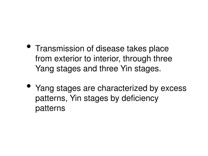 Transmission of disease takes place from exterior to interior, through three Yang stages and three Yin stages.