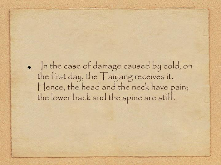 In the case of damage caused by cold, on the first day, the Taiyang receives it. Hence, the head and the neck have pain; the lower back and the spine are stiff.