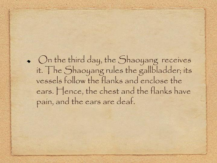On the third day, the Shaoyang  receives it. The Shaoyang rules the gallbladder; its vessels follow the flanks and enclose the ears. Hence, the chest and the flanks have pain, and the ears are deaf.