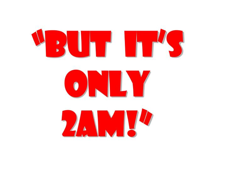 """""""But  it's only 2am!"""""""