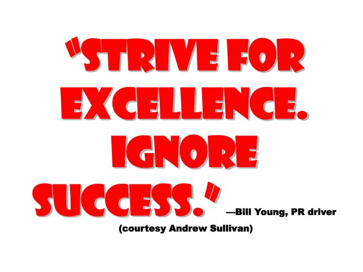 """""""Strive for Excellence. Ignore success."""""""