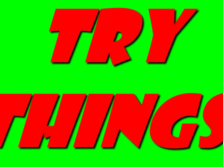 try things.