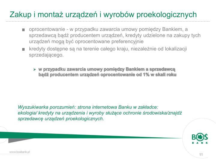 oprocentowanie - w przypadku zawarcia umowy pomiędzy Bankiem, a sprzedawcą bądź producentem urządzeń, kredyty udzielone na zakupy tych urządzeń mogą być oprocentowane preferencyjnie