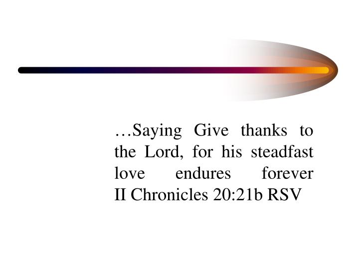 …Saying Give thanks to the Lord, for his steadfast love endures forever                                           II Chronicles 20:21b RSV