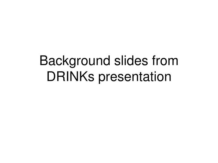Background slides from DRINKs presentation
