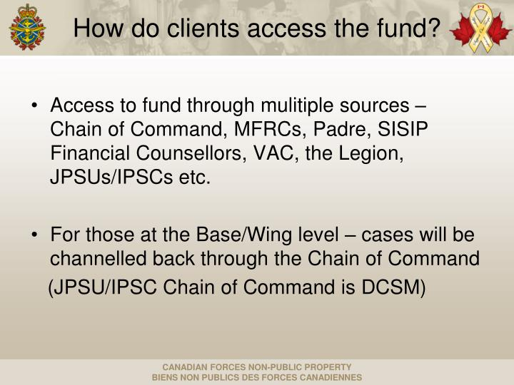 Access to fund through mulitiple sources – Chain of Command, MFRCs, Padre, SISIP Financial Counsellors, VAC, the Legion, JPSUs/IPSCs etc.