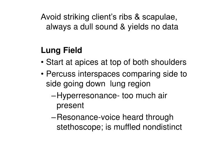 Avoid striking client's ribs & scapulae, always a dull sound & yields no data