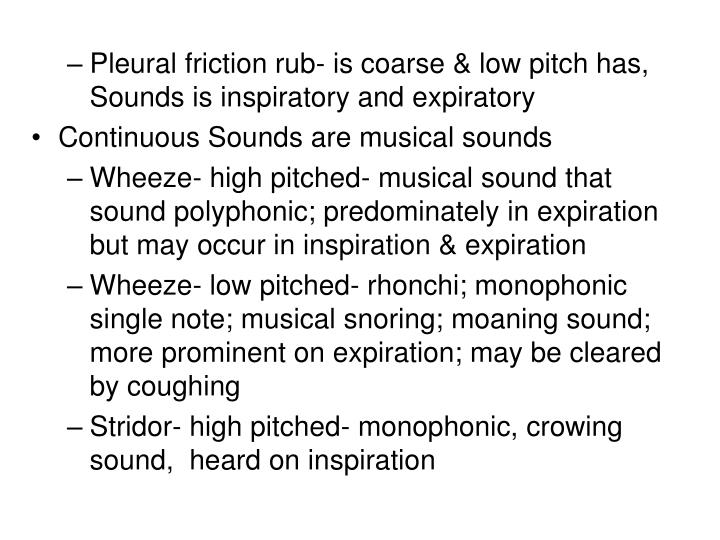Pleural friction rub- is coarse & low pitch has, Sounds is inspiratory and expiratory