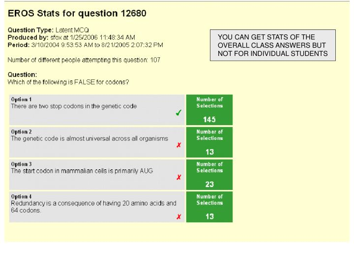 YOU CAN GET STATS OF THE OVERALL CLASS ANSWERS BUT NOT FOR INDIVIDUAL STUDENTS